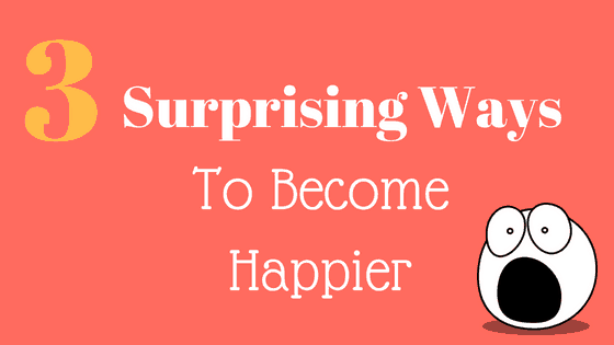 Three Surprising Ways to Increase Your Happiness